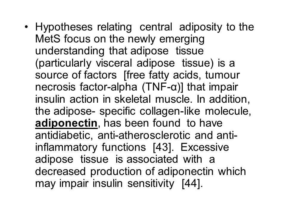 Hypotheses relating central adiposity to the MetS focus on the newly emerging understanding that adipose tissue (particularly visceral adipose tissue) is a source of factors [free fatty acids, tumour necrosis factor-alpha (TNF-α)] that impair insulin action in skeletal muscle.